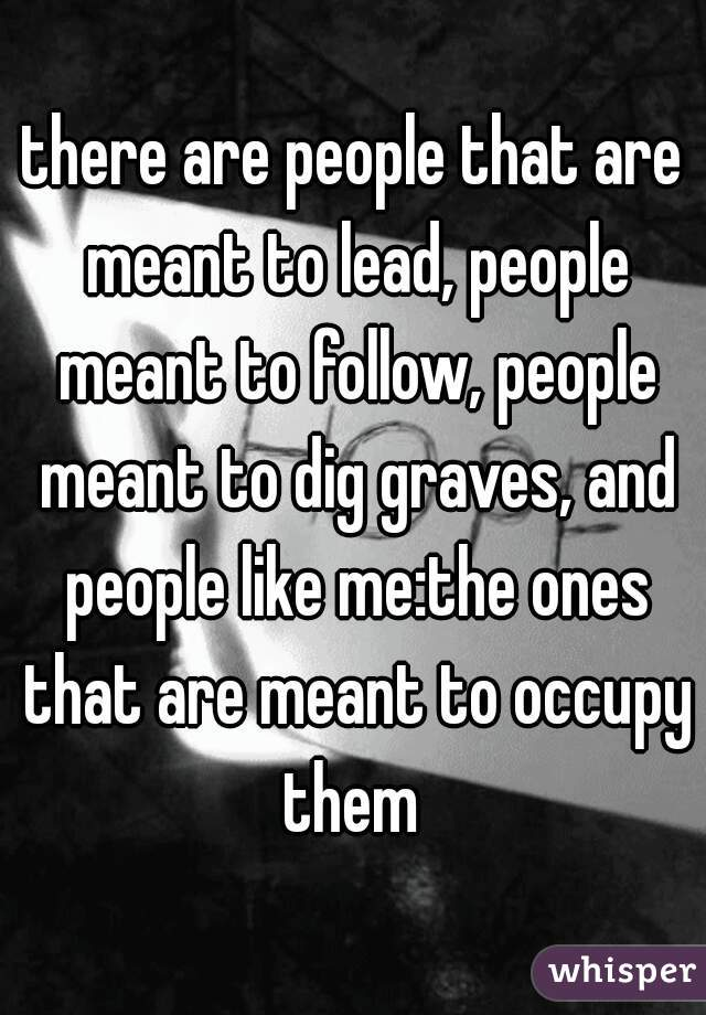 there are people that are meant to lead, people meant to follow, people meant to dig graves, and people like me:the ones that are meant to occupy them