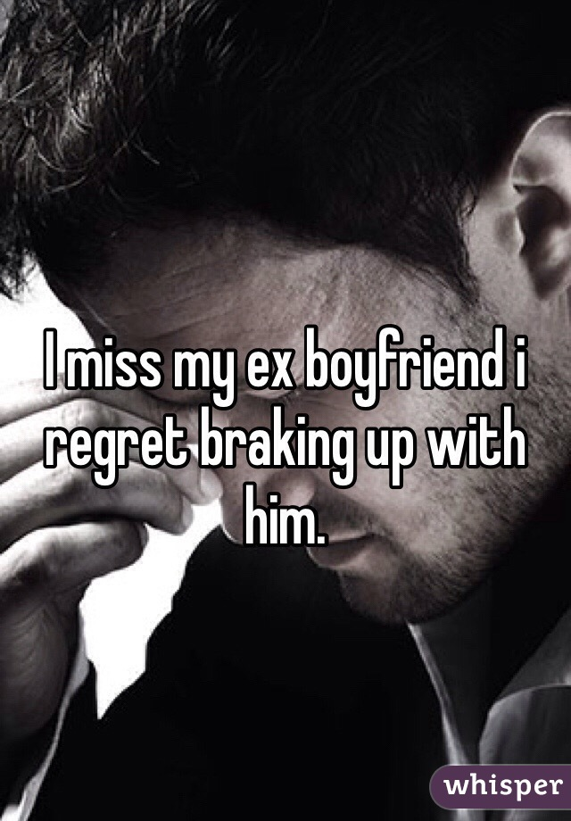 I miss my ex boyfriend i regret braking up with him.