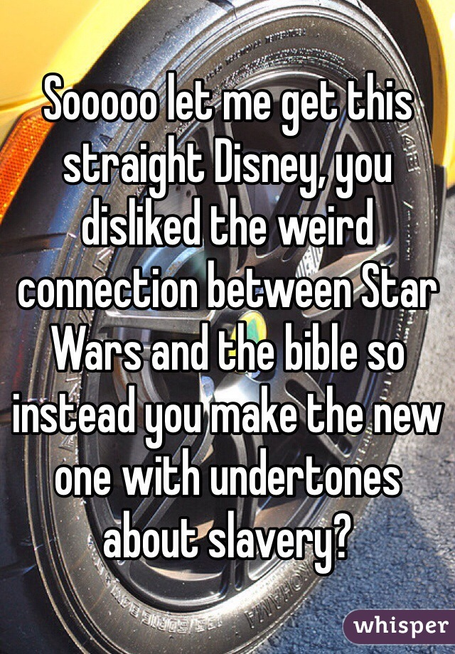 Sooooo let me get this straight Disney, you disliked the weird connection between Star Wars and the bible so instead you make the new one with undertones about slavery?