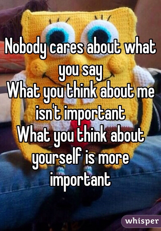 Nobody cares about what you say  What you think about me isn't important  What you think about yourself is more important