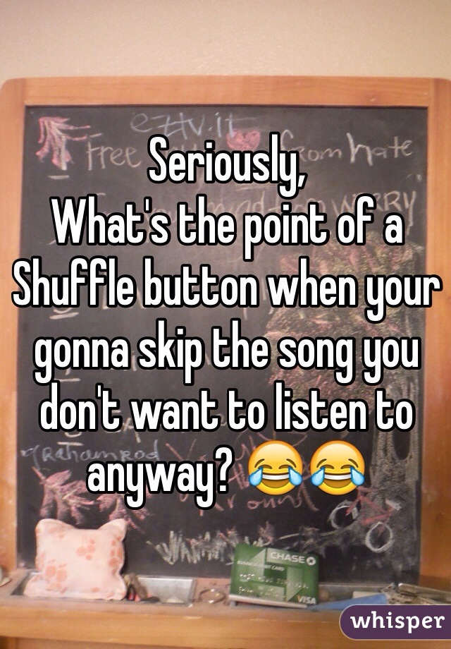 Seriously, What's the point of a Shuffle button when your gonna skip the song you don't want to listen to anyway? 😂😂