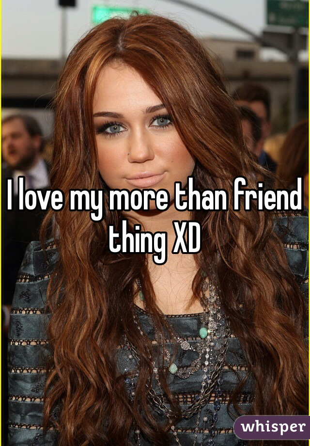 I love my more than friend thing XD