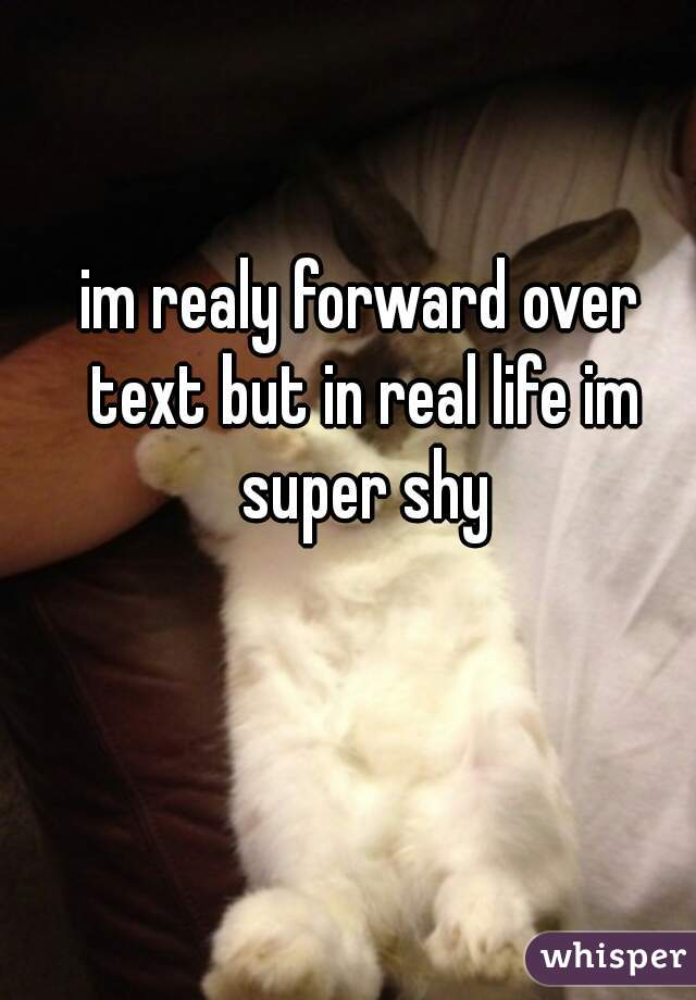 im realy forward over text but in real life im super shy