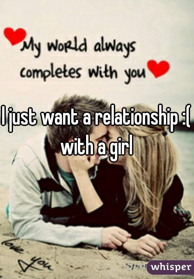 I just want a relationship :( with a girl