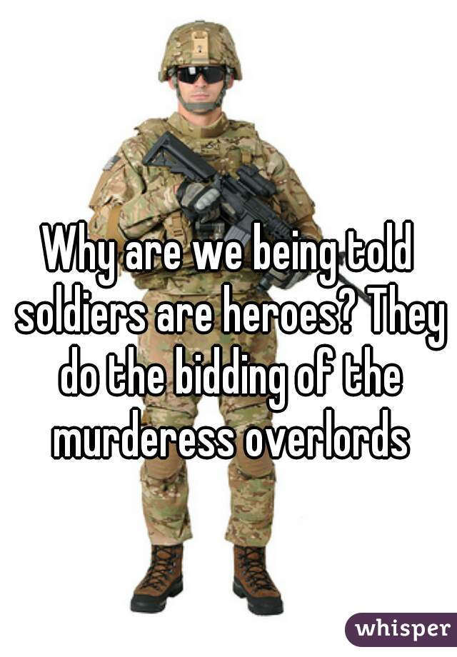 Why are we being told soldiers are heroes? They do the bidding of the murderess overlords