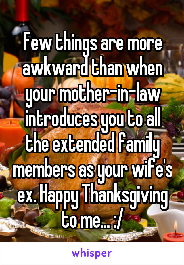 Few things are more awkward than when your mother-in-law introduces you to all the extended family members as your wife's ex. Happy Thanksgiving to me... :/