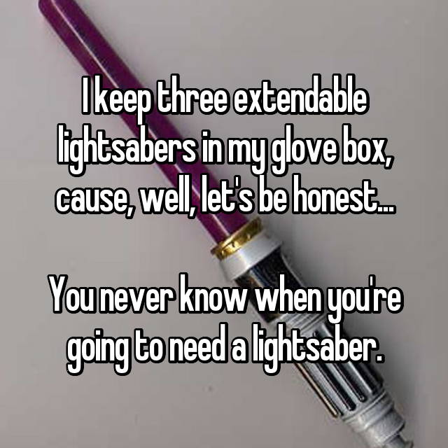 I keep three extendable lightsabers in my glove box, cause, well, let's be honest...    You never know when you're going to need a lightsaber.