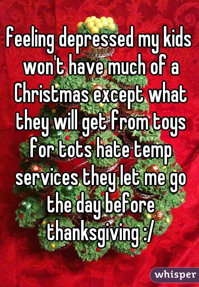 feeling depressed my kids won't have much of a Christmas except what they will get from toys for tots hate temp services they let me go the day before thanksgiving :/