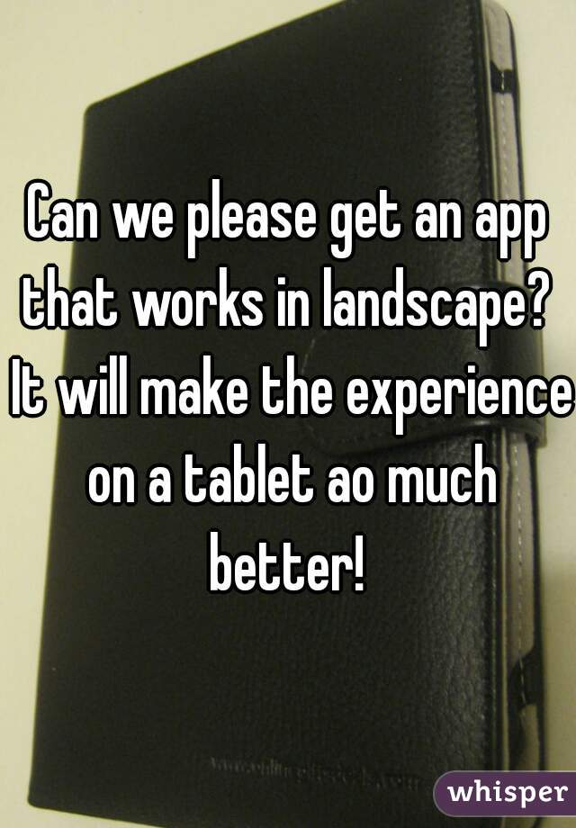 Can we please get an app that works in landscape?  It will make the experience on a tablet ao much better!