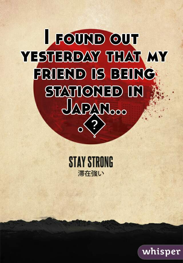 I found out yesterday that my friend is being stationed in Japan....😢