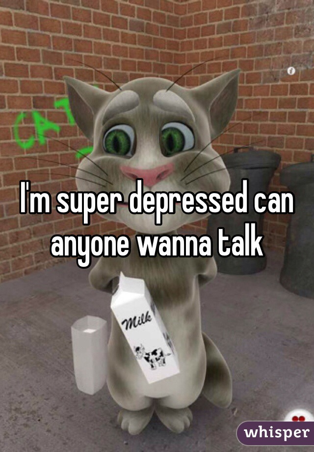 I'm super depressed can anyone wanna talk