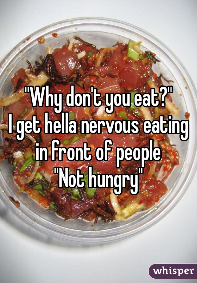 """""""Why don't you eat?"""" I get hella nervous eating in front of people  """"Not hungry"""""""