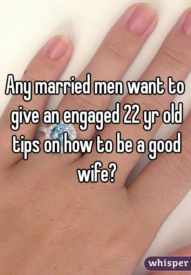 Any married men want to give an engaged 22 yr old tips on how to be a good wife?