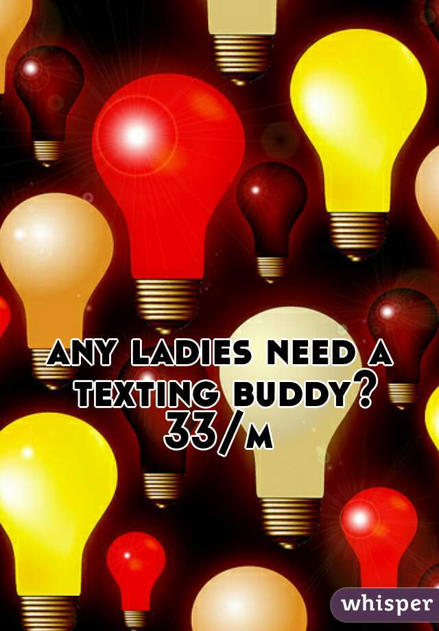 any ladies need a texting buddy? 33/m
