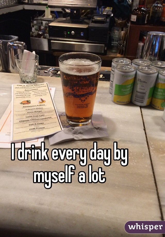 I drink every day by myself a lot