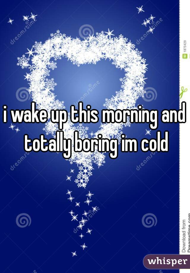 i wake up this morning and totally boring im cold