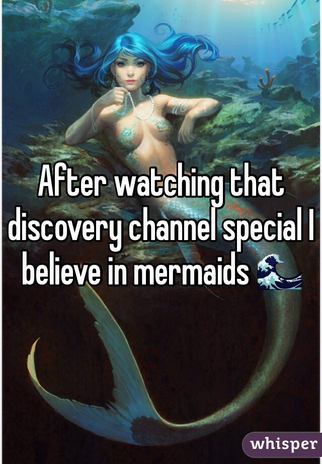 After watching that discovery channel special I believe in mermaids 
