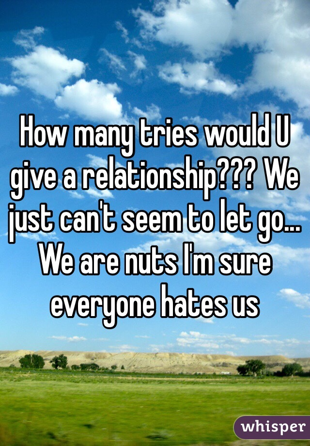 How many tries would U give a relationship??? We just can't seem to let go... We are nuts I'm sure everyone hates us