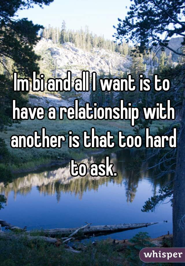 Im bi and all I want is to have a relationship with another is that too hard to ask.