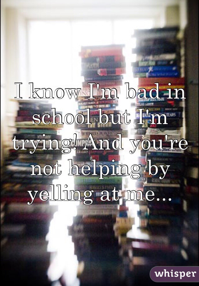 I know I'm bad in school but I'm trying! And you're not helping by yelling at me...