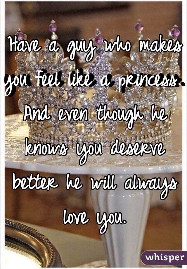 Have A Guy Who Makes You Feel Like Princess And Even Though He Knows Deserve