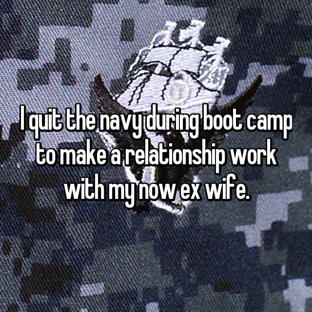 I quit the navy during boot camp to make a relationship work with my now ex wife.