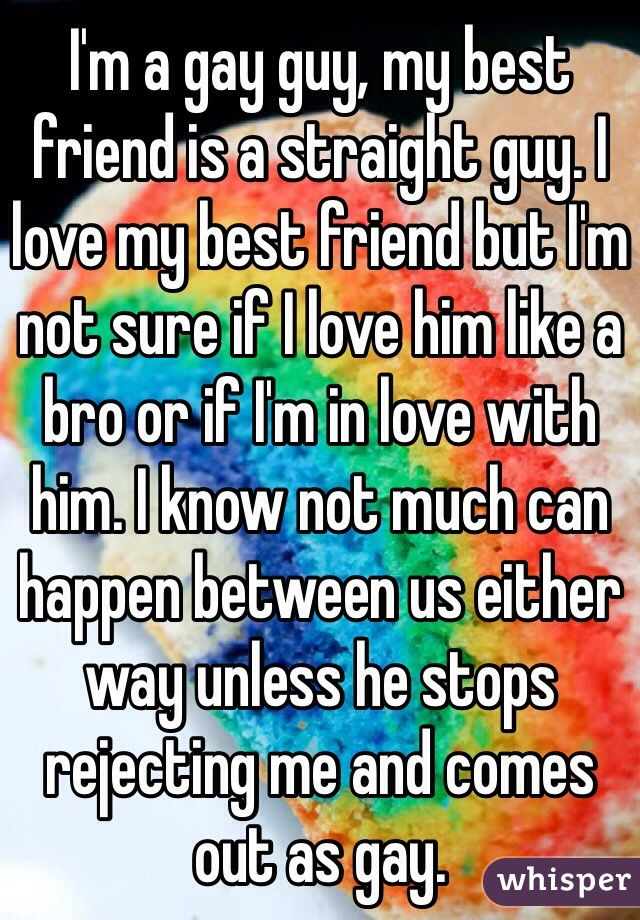 I'm a gay guy, my best friend is a straight guy. I love my best friend but I'm not sure if I love him like a bro or if I'm in love with him. I know not much can happen between us either way unless he stops rejecting me and comes out as gay.