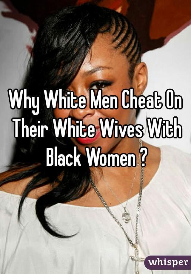 Black Why With White Men Cheat Women Do