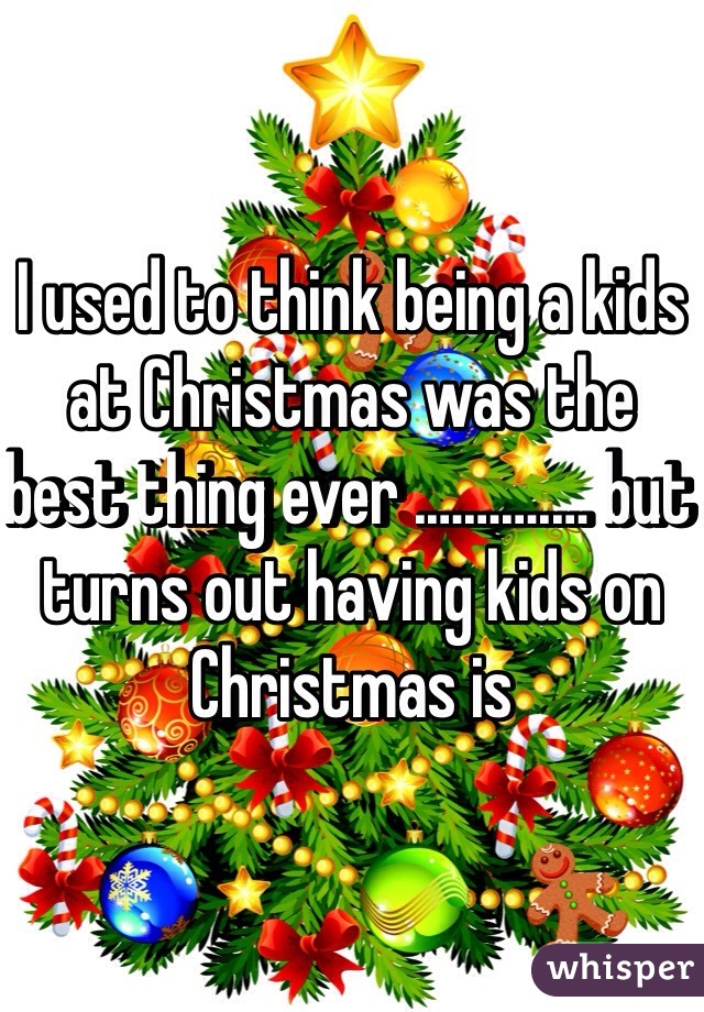 I used to think being a kids at Christmas was the best thing ever ...