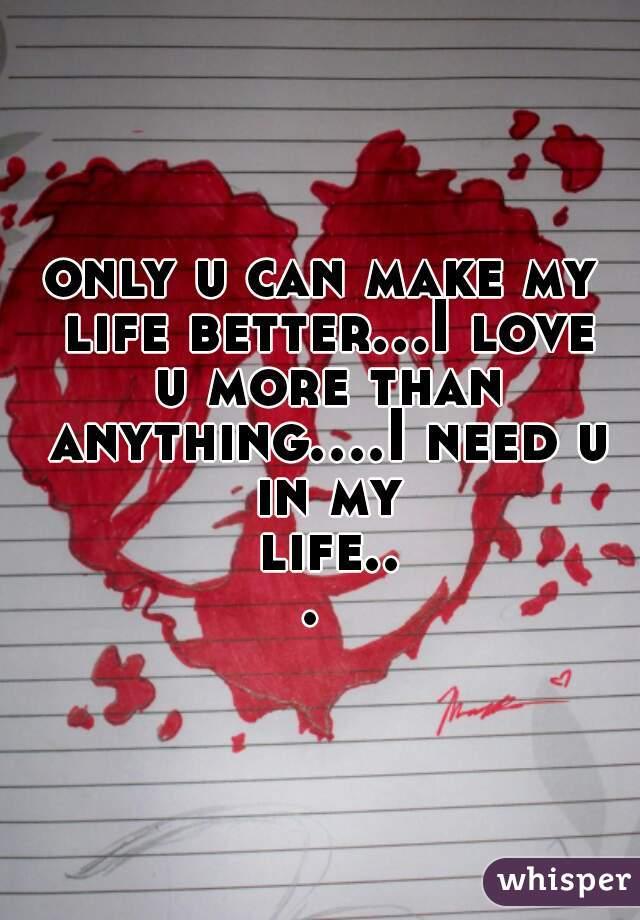 only u can make my life better i love u more than anything i need u