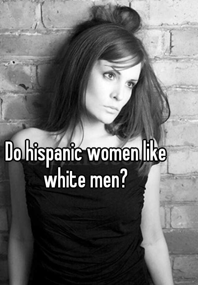 Do hispanic women like white men