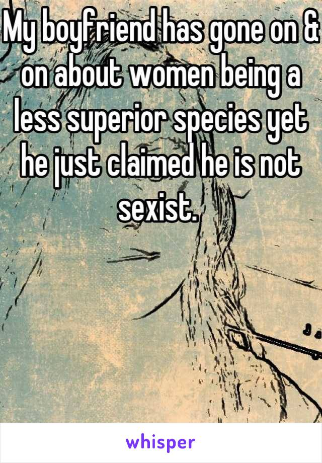 My boyfriend has gone on & on about women being a less superior species yet he just claimed he is not sexist.