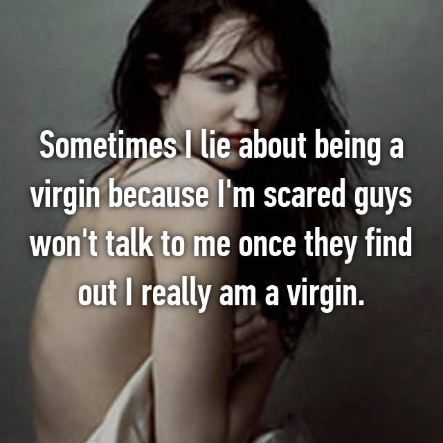Sometimes I lie about being a virgin because I'm scared guys won't talk to me once they find out I really am a virgin.