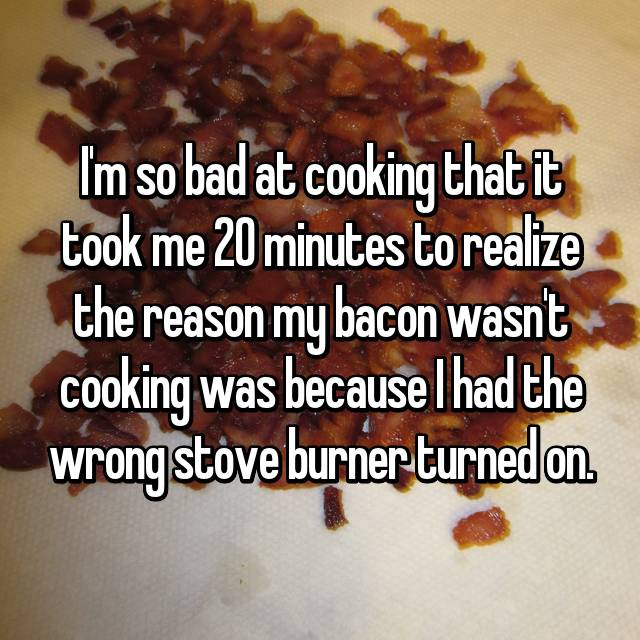 I'm so bad at cooking that it took me 20 minutes to realize the reason my bacon wasn't cooking was because I had the wrong stove burner turned on.
