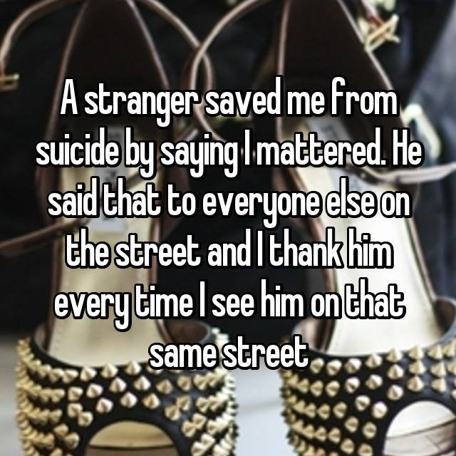 A stranger saved me from suicide by saying I mattered. He said that to everyone else on the street and I thank him every time I see him on that same street