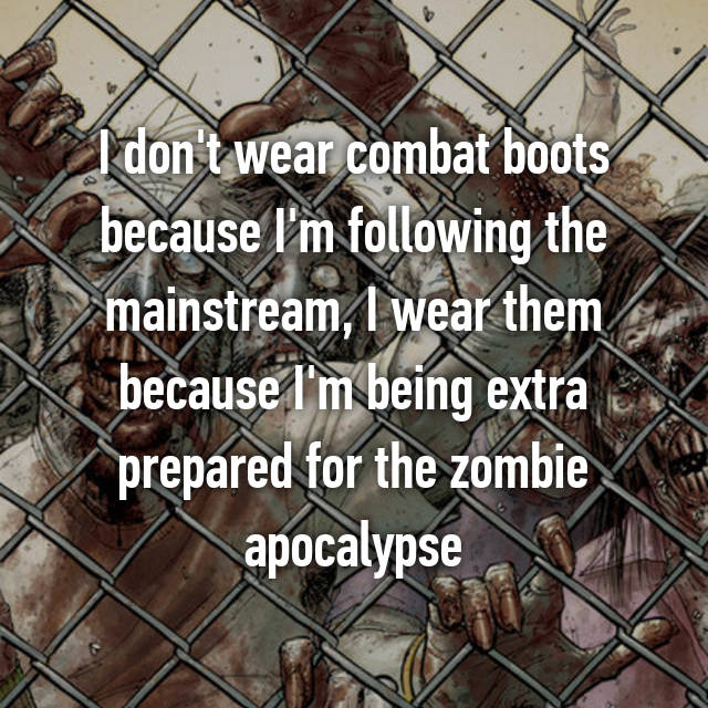 I don't wear combat boots because I'm following the mainstream, I wear them because I'm being extra prepared for the zombie apocalypse