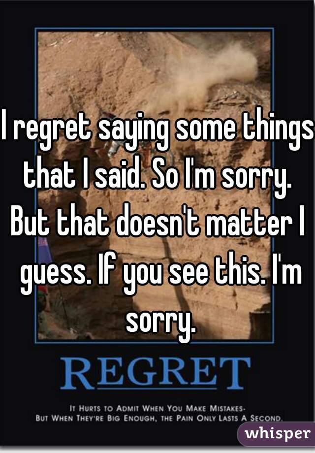 I Regret Saying Some Things That I Said. So Iu0027m Sorry.