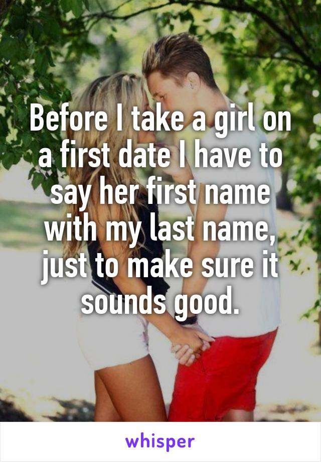 Before I take a girl on a first date I have to say her first name with my last name, just to make sure it sounds good.