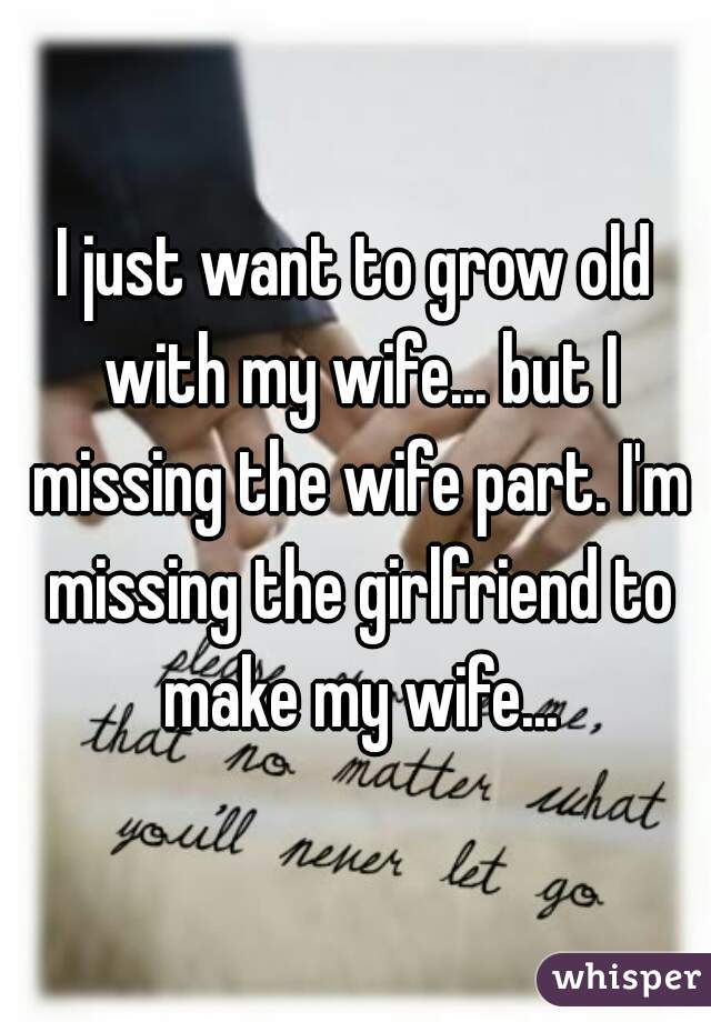 I Just Want To Grow Old With My Wife But I Missing The Wife Part I' New Missing My Wife