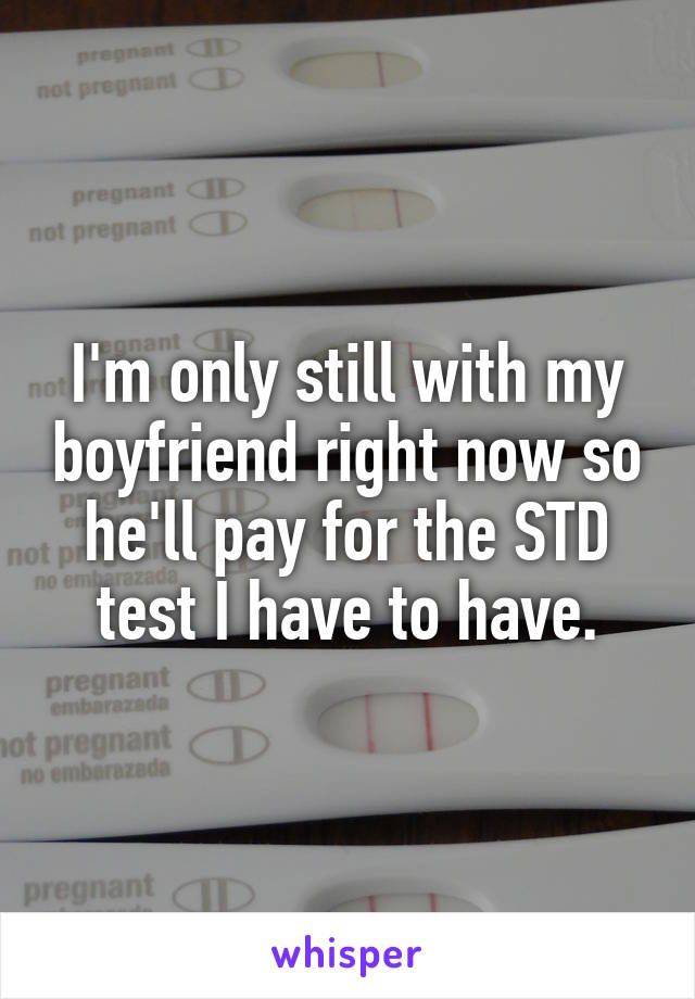 I'm only still with my boyfriend right now so he'll pay for the STD test I have to have.