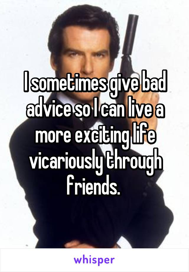 I sometimes give bad advice so I can live a more exciting life vicariously through friends.