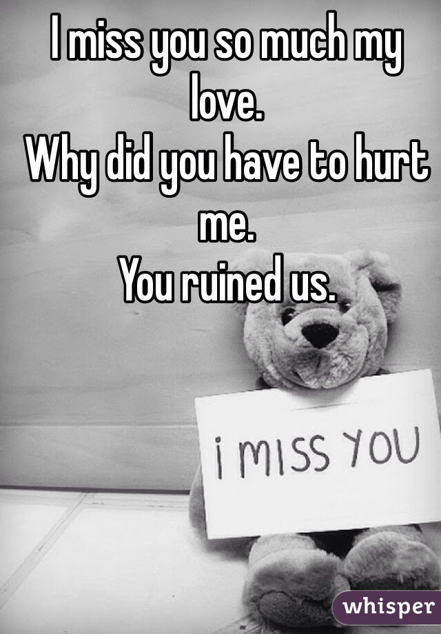 I miss you so much my love  Why did you have to hurt me  You ruined