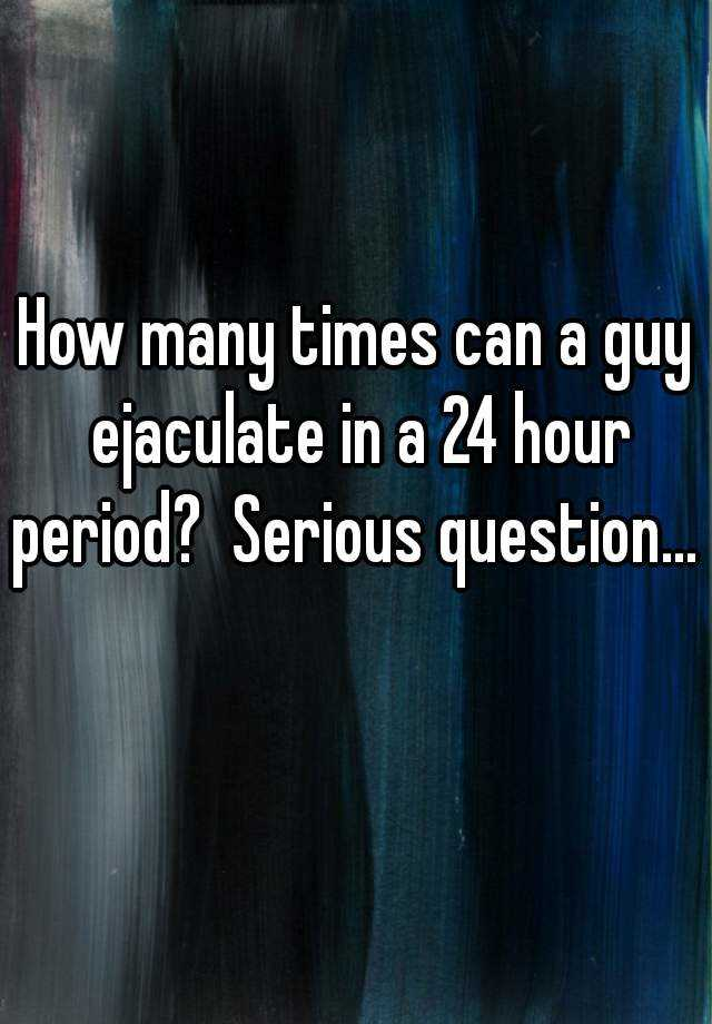 How Many Times Can A Guy Ejaculate In A 24 Hour Period Serious