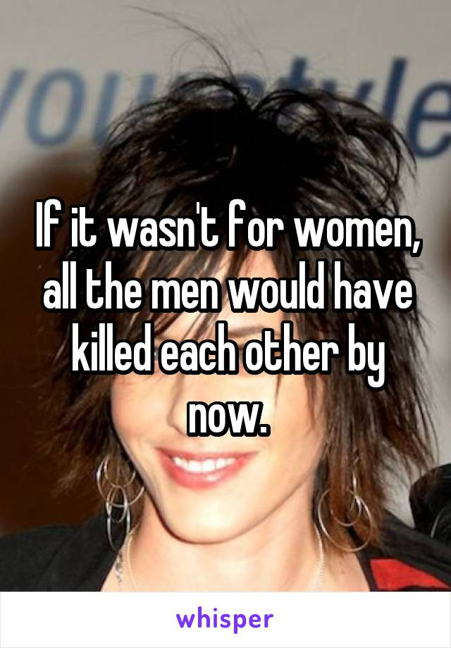 If it wasn't for women, all the men would have killed each other by now.