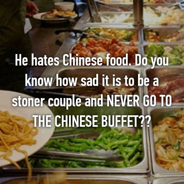 He hates Chinese food. Do you know how sad it is to be a stoner couple and NEVER GO TO THE CHINESE BUFFET??