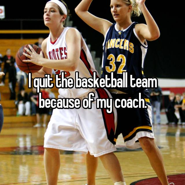 I quit the basketball team because of my coach.