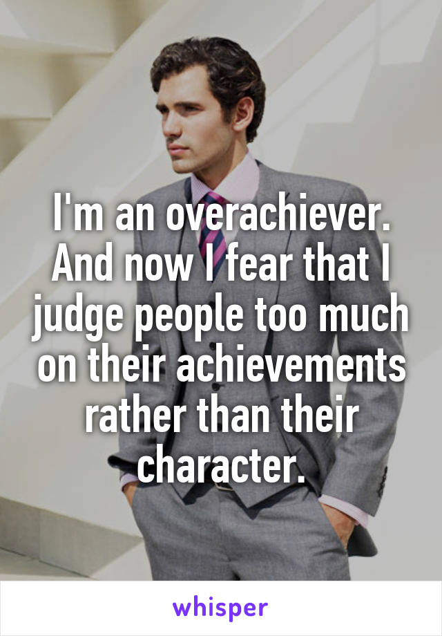 I'm an overachiever. And now I fear that I judge people too much on their achievements rather than their character.