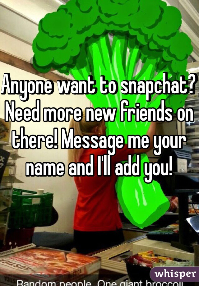 Anyone want to snapchat? Need more new friends on there! Message me your name and I'll add you!