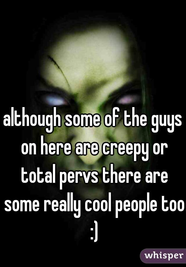 although some of the guys on here are creepy or total pervs there are some really cool people too :)