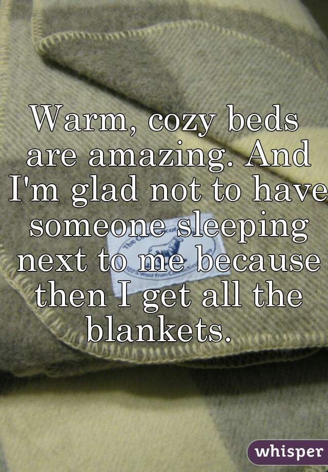 Warm, cozy beds are amazing. And I'm glad not to have someone sleeping next to me because then I get all the blankets.